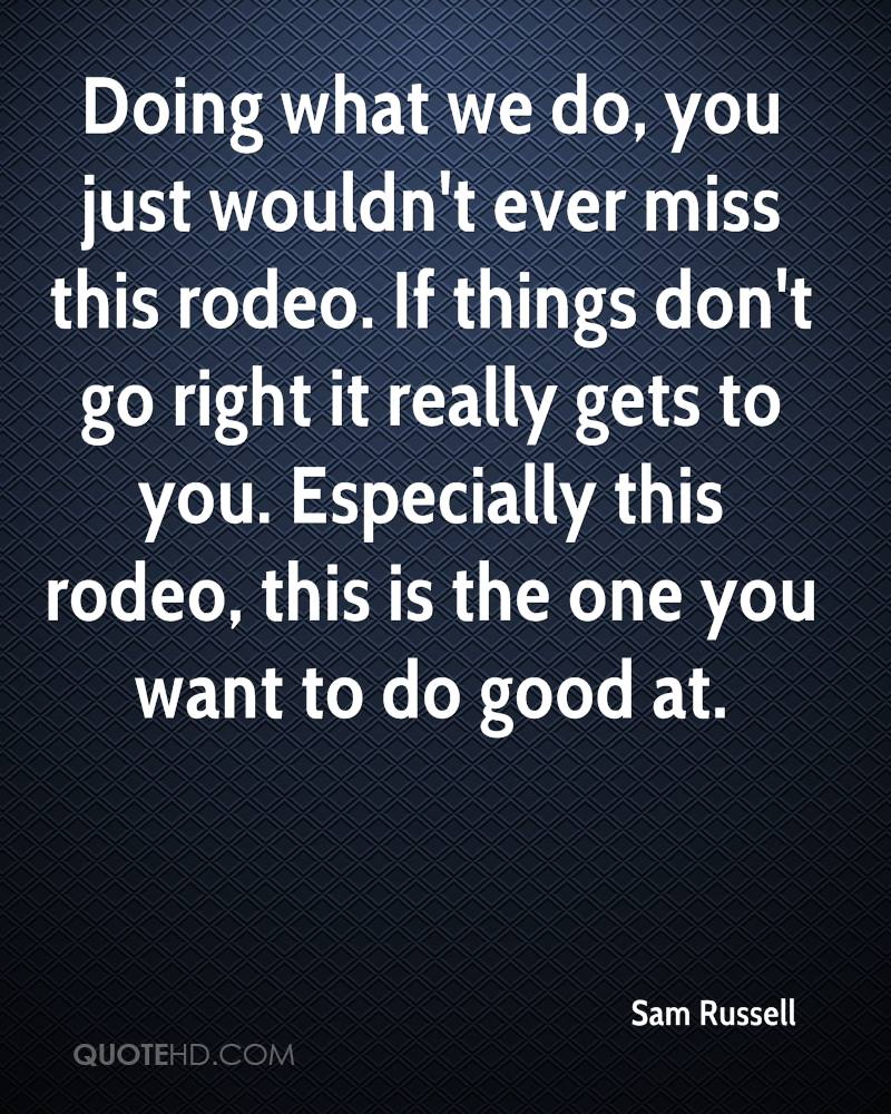 Doing what we do, you just wouldn't ever miss this rodeo. If things don't go right it really gets to you. Especially this rodeo, this is the one you want to do good at.