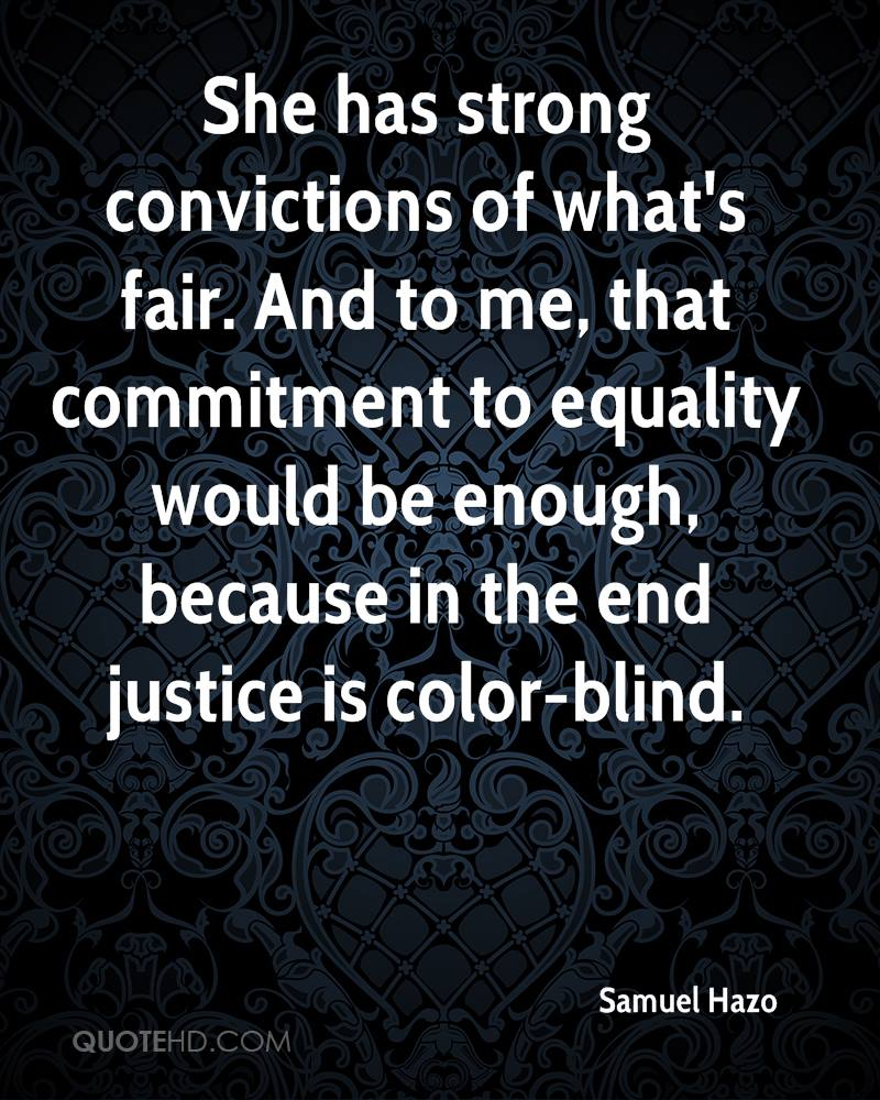 She has strong convictions of what's fair. And to me, that commitment to equality would be enough, because in the end justice is color-blind.