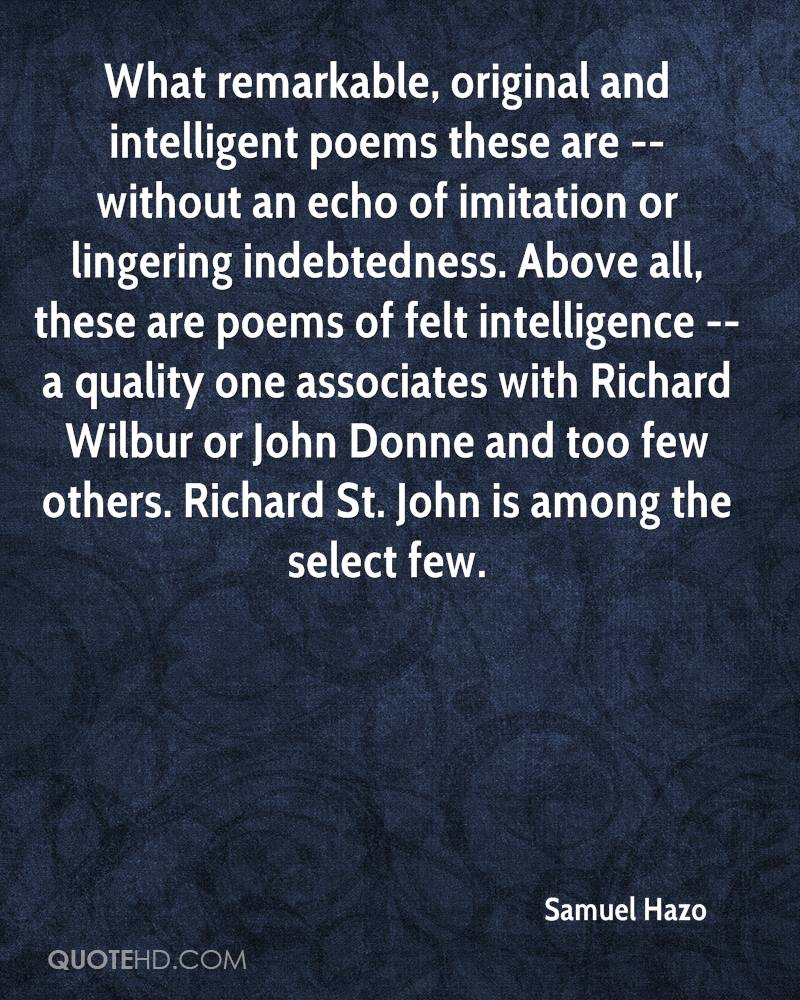 What remarkable, original and intelligent poems these are -- without an echo of imitation or lingering indebtedness. Above all, these are poems of felt intelligence -- a quality one associates with Richard Wilbur or John Donne and too few others. Richard St. John is among the select few.