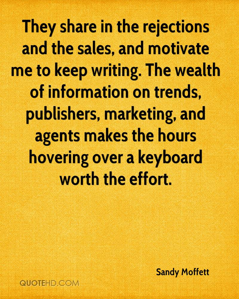 They share in the rejections and the sales, and motivate me to keep writing. The wealth of information on trends, publishers, marketing, and agents makes the hours hovering over a keyboard worth the effort.