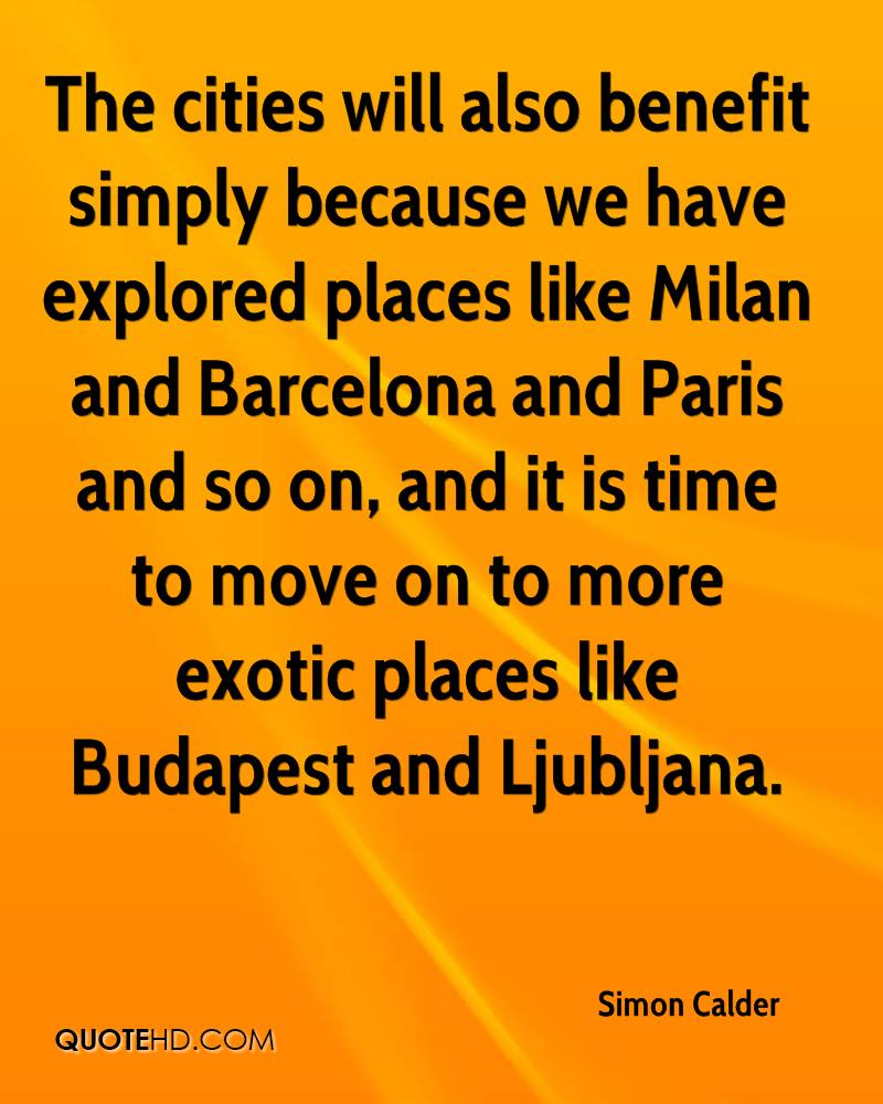The cities will also benefit simply because we have explored places like Milan and Barcelona and Paris and so on, and it is time to move on to more exotic places like Budapest and Ljubljana.