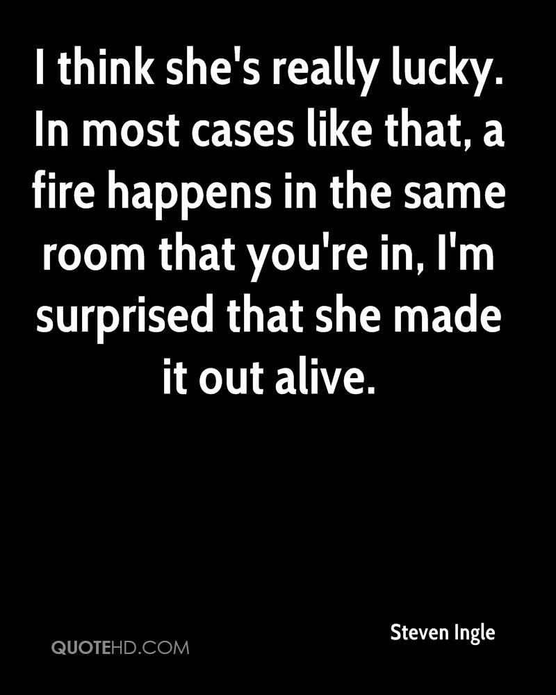 I think she's really lucky. In most cases like that, a fire happens in the same room that you're in, I'm surprised that she made it out alive.