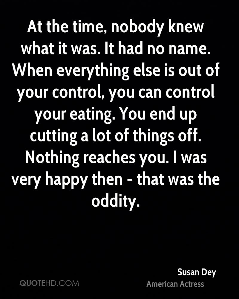 At the time, nobody knew what it was. It had no name. When everything else is out of your control, you can control your eating. You end up cutting a lot of things off. Nothing reaches you. I was very happy then - that was the oddity.