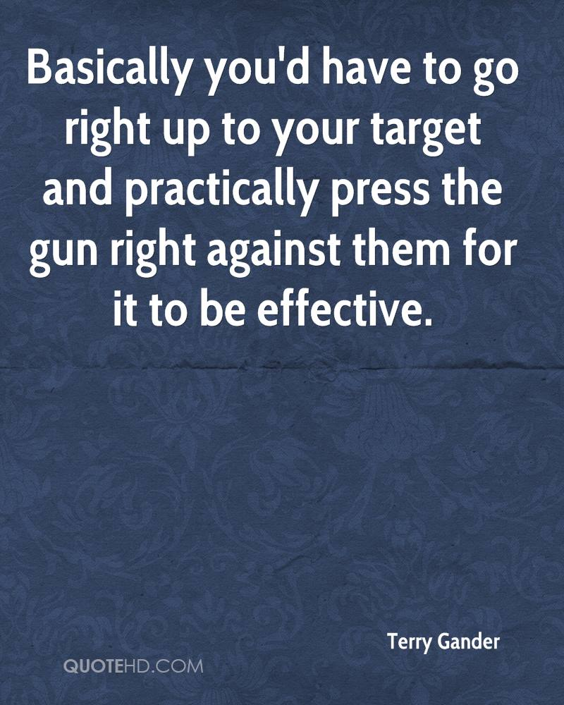 Basically you'd have to go right up to your target and practically press the gun right against them for it to be effective.