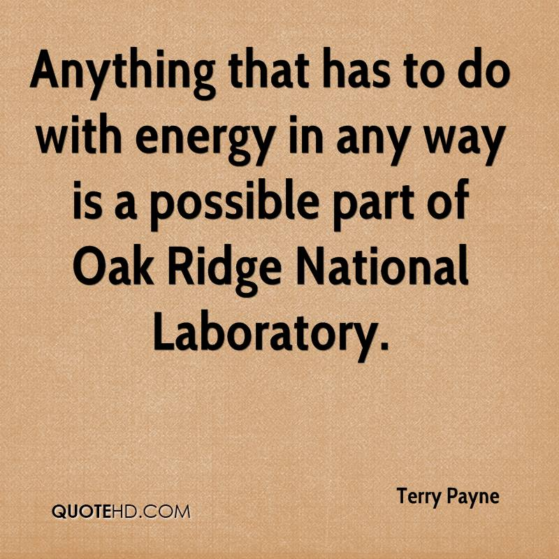 Anything that has to do with energy in any way is a possible part of Oak Ridge National Laboratory.