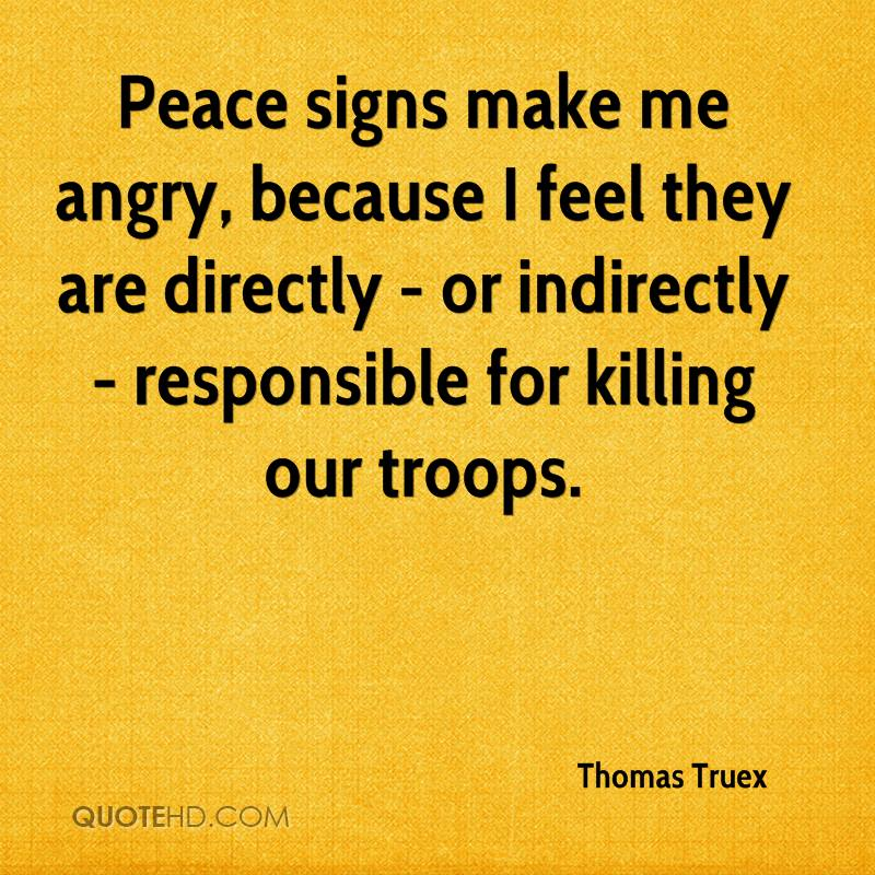 Peace signs make me angry, because I feel they are directly - or indirectly - responsible for killing our troops.