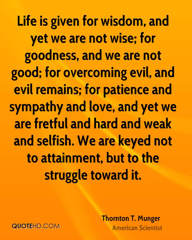 Life is given for wisdom, and yet we are not wise; for goodness, and we are not good; for overcoming evil, and evil remains; for patience and sympathy and love, and yet we are fretful and hard and weak and selfish. We are keyed not to attainment, but to the struggle toward it.
