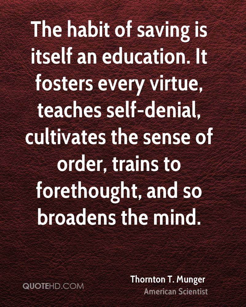 The habit of saving is itself an education. It fosters every virtue, teaches self-denial, cultivates the sense of order, trains to forethought, and so broadens the mind.