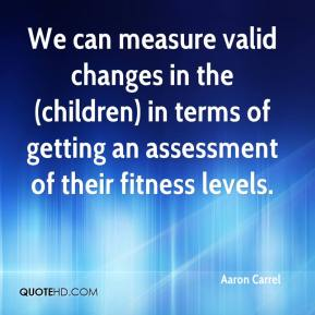 Aaron Carrel - We can measure valid changes in the (children) in terms of getting an assessment of their fitness levels.