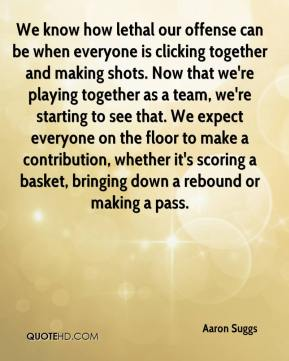 We know how lethal our offense can be when everyone is clicking together and making shots. Now that we're playing together as a team, we're starting to see that. We expect everyone on the floor to make a contribution, whether it's scoring a basket, bringing down a rebound or making a pass.