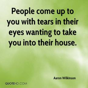 Aaron Wilkinson - People come up to you with tears in their eyes wanting to take you into their house.
