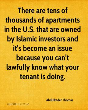 Abdulkader Thomas - There are tens of thousands of apartments in the U.S. that are owned by Islamic investors and it's become an issue because you can't lawfully know what your tenant is doing.