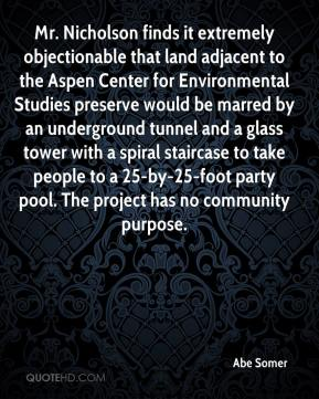 Abe Somer - Mr. Nicholson finds it extremely objectionable that land adjacent to the Aspen Center for Environmental Studies preserve would be marred by an underground tunnel and a glass tower with a spiral staircase to take people to a 25-by-25-foot party pool. The project has no community purpose.