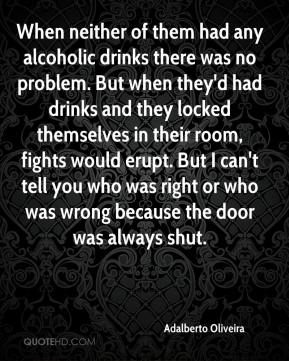 Adalberto Oliveira - When neither of them had any alcoholic drinks there was no problem. But when they'd had drinks and they locked themselves in their room, fights would erupt. But I can't tell you who was right or who was wrong because the door was always shut.
