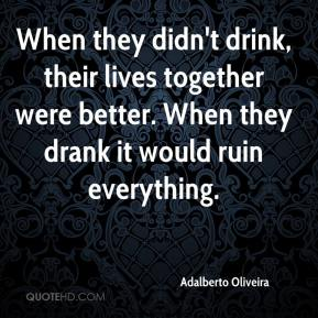 Adalberto Oliveira - When they didn't drink, their lives together were better. When they drank it would ruin everything.