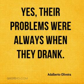 Adalberto Oliveira - Yes, their problems were always when they drank.