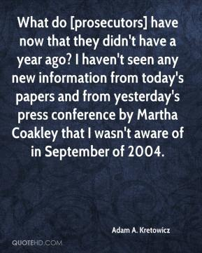 What do [prosecutors] have now that they didn't have a year ago? I haven't seen any new information from today's papers and from yesterday's press conference by Martha Coakley that I wasn't aware of in September of 2004.