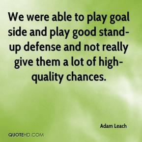 Adam Leach - We were able to play goal side and play good stand-up defense and not really give them a lot of high-quality chances.