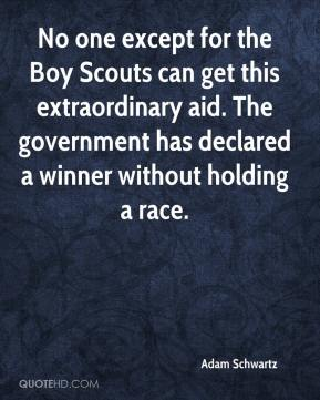 Adam Schwartz - No one except for the Boy Scouts can get this extraordinary aid. The government has declared a winner without holding a race.