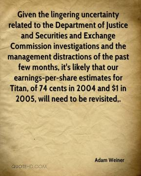 Adam Weiner - Given the lingering uncertainty related to the Department of Justice and Securities and Exchange Commission investigations and the management distractions of the past few months, it's likely that our earnings-per-share estimates for Titan, of 74 cents in 2004 and $1 in 2005, will need to be revisited.