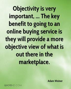 Adam Weiner - Objectivity is very important, ... The key benefit to going to an online buying service is they will provide a more objective view of what is out there in the marketplace.