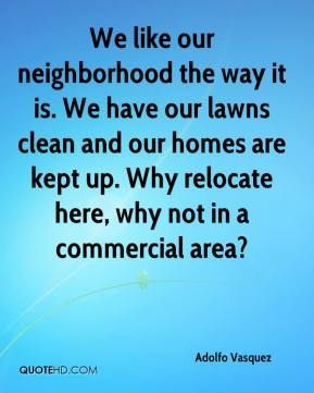 Adolfo Vasquez - We like our neighborhood the way it is. We have our lawns clean and our homes are kept up. Why relocate here, why not in a commercial area?