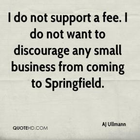 AJ Ullmann - I do not support a fee. I do not want to discourage any small business from coming to Springfield.