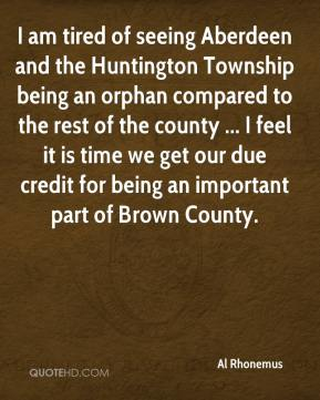 Al Rhonemus - I am tired of seeing Aberdeen and the Huntington Township being an orphan compared to the rest of the county ... I feel it is time we get our due credit for being an important part of Brown County.