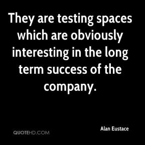 Alan Eustace - They are testing spaces which are obviously interesting in the long term success of the company.