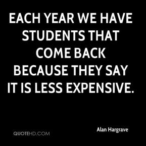 Alan Hargrave - Each year we have students that come back because they say it is less expensive.
