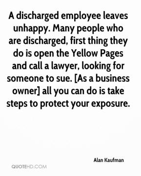 Alan Kaufman - A discharged employee leaves unhappy. Many people who are discharged, first thing they do is open the Yellow Pages and call a lawyer, looking for someone to sue. [As a business owner] all you can do is take steps to protect your exposure.