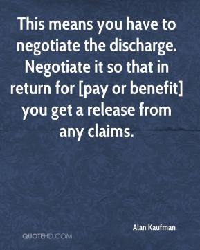 Alan Kaufman - This means you have to negotiate the discharge. Negotiate it so that in return for [pay or benefit] you get a release from any claims.