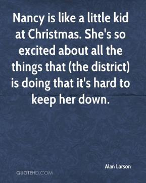 Alan Larson - Nancy is like a little kid at Christmas. She's so excited about all the things that (the district) is doing that it's hard to keep her down.