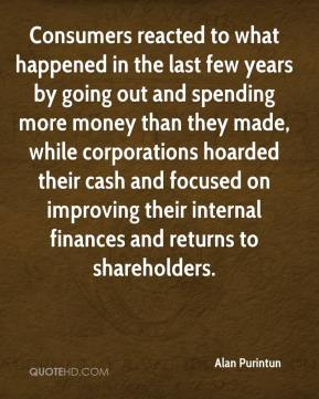 Alan Purintun - Consumers reacted to what happened in the last few years by going out and spending more money than they made, while corporations hoarded their cash and focused on improving their internal finances and returns to shareholders.