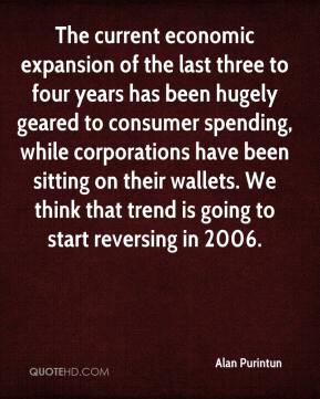 Alan Purintun - The current economic expansion of the last three to four years has been hugely geared to consumer spending, while corporations have been sitting on their wallets. We think that trend is going to start reversing in 2006.