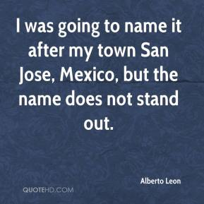 Alberto Leon - I was going to name it after my town San Jose, Mexico, but the name does not stand out.