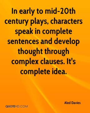Aled Davies - In early to mid-20th century plays, characters speak in complete sentences and develop thought through complex clauses. It's complete idea.
