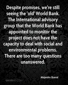 Alejandro Queral - Despite promises, we're still seeing the 'old' World Bank. The International advisory group that the World Bank has appointed to monitor the project does not have the capacity to deal with social and environmental problems. There are too many questions unanswered.