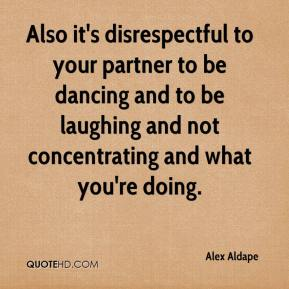 Alex Aldape - Also it's disrespectful to your partner to be dancing and to be laughing and not concentrating and what you're doing.