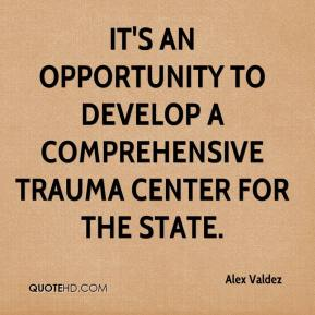 Alex Valdez - It's an opportunity to develop a comprehensive trauma center for the state.