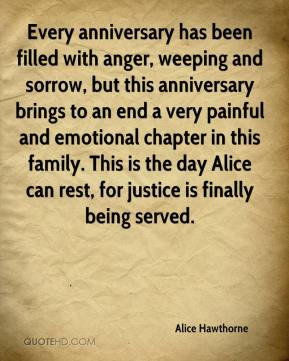 Alice Hawthorne - Every anniversary has been filled with anger, weeping and sorrow, but this anniversary brings to an end a very painful and emotional chapter in this family. This is the day Alice can rest, for justice is finally being served.