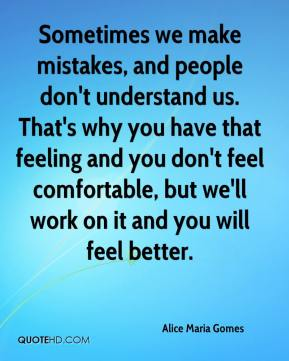 Alice Maria Gomes - Sometimes we make mistakes, and people don't understand us. That's why you have that feeling and you don't feel comfortable, but we'll work on it and you will feel better.