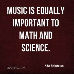 Alice Richardson - Music is equally important to math and science.