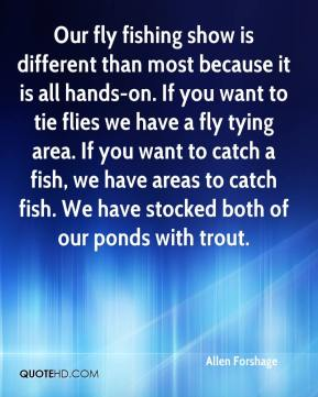 Allen Forshage - Our fly fishing show is different than most because it is all hands-on. If you want to tie flies we have a fly tying area. If you want to catch a fish, we have areas to catch fish. We have stocked both of our ponds with trout.