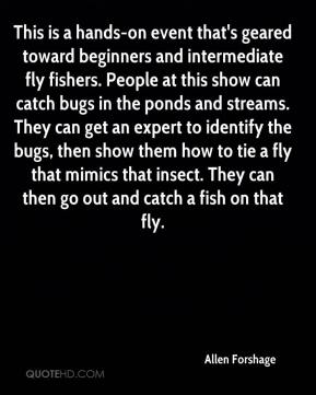 Allen Forshage - This is a hands-on event that's geared toward beginners and intermediate fly fishers. People at this show can catch bugs in the ponds and streams. They can get an expert to identify the bugs, then show them how to tie a fly that mimics that insect. They can then go out and catch a fish on that fly.