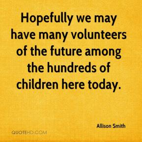 Hopefully we may have many volunteers of the future among the hundreds of children here today.