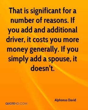 Alphonso David - That is significant for a number of reasons. If you add and additional driver, it costs you more money generally. If you simply add a spouse, it doesn't.