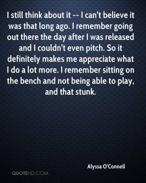 Alyssa O'Connell - I still think about it -- I can't believe it was that long ago. I remember going out there the day after I was released and I couldn't even pitch. So it definitely makes me appreciate what I do a lot more. I remember sitting on the bench and not being able to play, and that stunk.