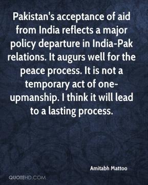Amitabh Mattoo - Pakistan's acceptance of aid from India reflects a major policy departure in India-Pak relations. It augurs well for the peace process. It is not a temporary act of one-upmanship. I think it will lead to a lasting process.