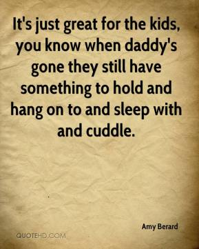 It's just great for the kids, you know when daddy's gone they still have something to hold and hang on to and sleep with and cuddle.